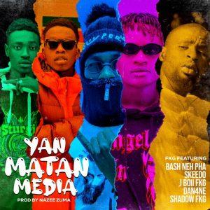MUSIC: FKG - Yan Matan Media Feat. Bash Neh Pha x Skeedo x J Boii FKG x Dan4ne x Shadow FKG