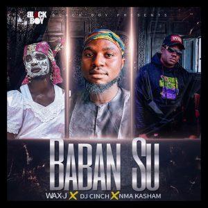 MUSIC: Wax.J Ft Dj Cinch X Mma Kasham - Baban Su