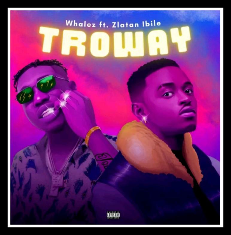 MUSIC: Whalez ft. Zlatan - Troway Mp3 Download